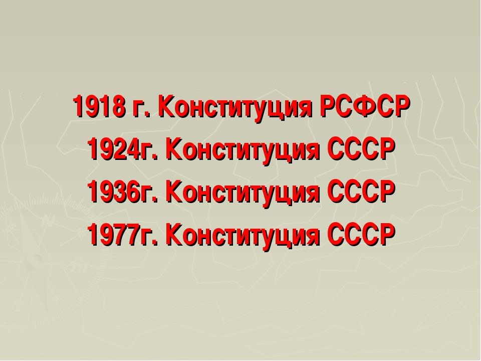 1918 г. Конституция РСФСР 1924г. Конституция СССР 1936г. Конституция СССР 197...