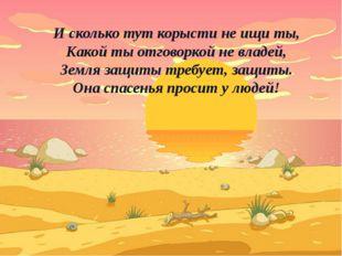 И сколько тут корысти не ищи ты, Какой ты отговоркой не владей, Земля защиты