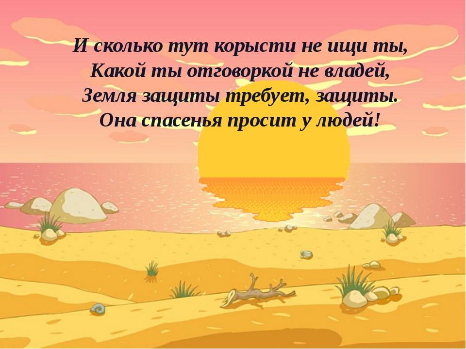 И сколько тут корысти не ищи ты, Какой ты отговоркой не владей, Земля защиты...