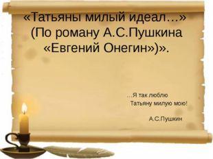 «Татьяны милый идеал…» (По роману А.С.Пушкина «Евгений Онегин»)». …Я так любл