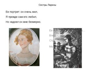 Сестры Ларины Ее портрет: он очень мил, Я прежде сам его любил, Но надоел он