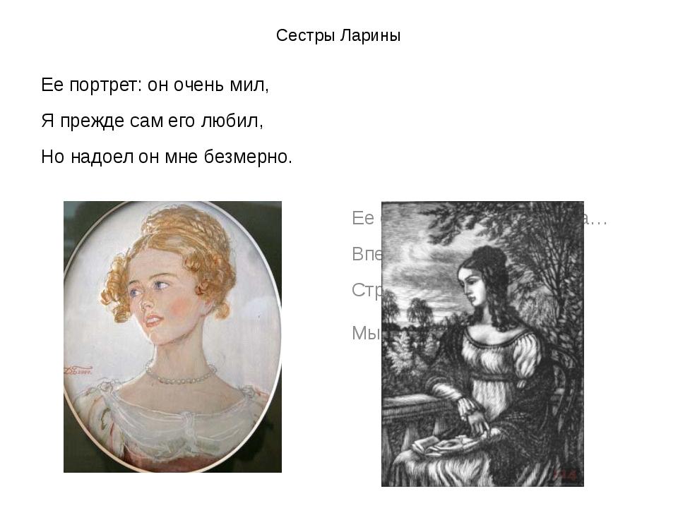 Сестры Ларины Ее портрет: он очень мил, Я прежде сам его любил, Но надоел он...