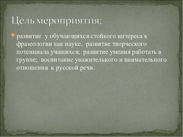 развитие у обучающихся стойкого интереса к фразеологии как науке, развитие тв...