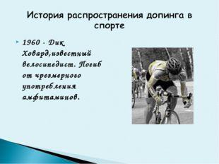 1960 - Дик Ховард,известный велосипедист. Погиб от чрезмерного употребления а