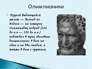 Другой выдающийся атлет — Леонид из Родоса — на четырех Олимпиадах подряд (1