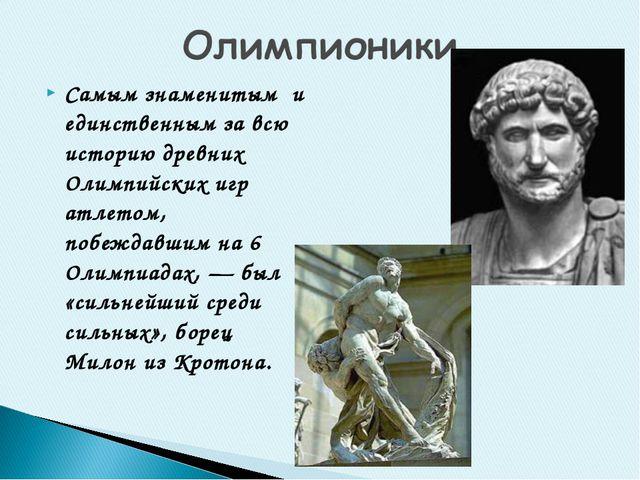 Самым знаменитым и единственным за всю историю древних Олимпийских игр атлето...