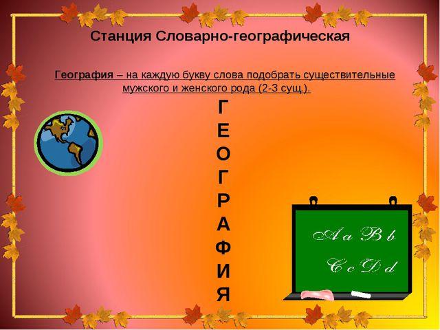 Станция Словарно-географическая География – на каждую букву слова подобрать с...