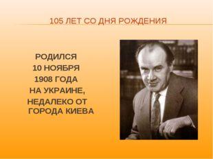105 ЛЕТ СО ДНЯ РОЖДЕНИЯ РОДИЛСЯ 10 НОЯБРЯ 1908 ГОДА НА УКРАИНЕ, НЕДАЛЕКО ОТ Г