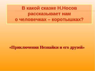 «Приключения Незнайки и его друзей» В какой сказке Н.Носов рассказывает нам