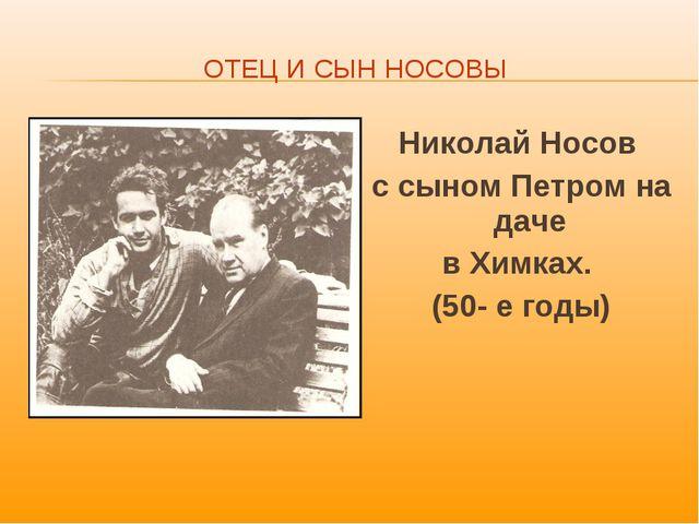 ОТЕЦ И СЫН НОСОВЫ Николай Носов с сыном Петром на даче в Химках. (50- е годы)