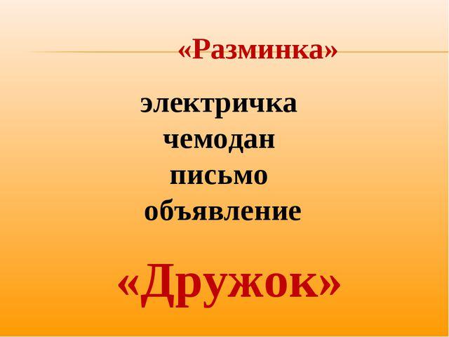«Разминка» электричка чемодан письмо объявление «Дружок»