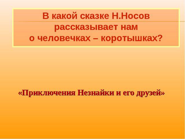 «Приключения Незнайки и его друзей» В какой сказке Н.Носов рассказывает нам...