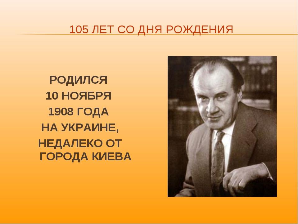 105 ЛЕТ СО ДНЯ РОЖДЕНИЯ РОДИЛСЯ 10 НОЯБРЯ 1908 ГОДА НА УКРАИНЕ, НЕДАЛЕКО ОТ Г...