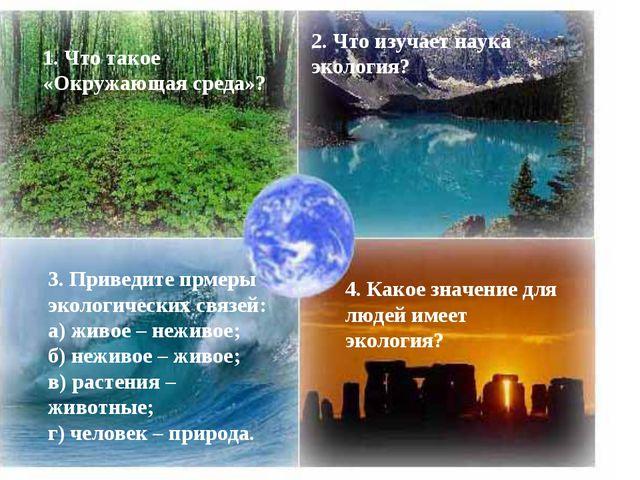1. Что такое «Окружающая среда»? 2. Что изучает наука экология? 3. Приведите...