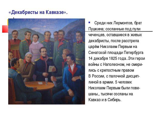 «Декабристы на Кавказе». Среди них Лермонтов, брат Пушкина; сосланные под пу...