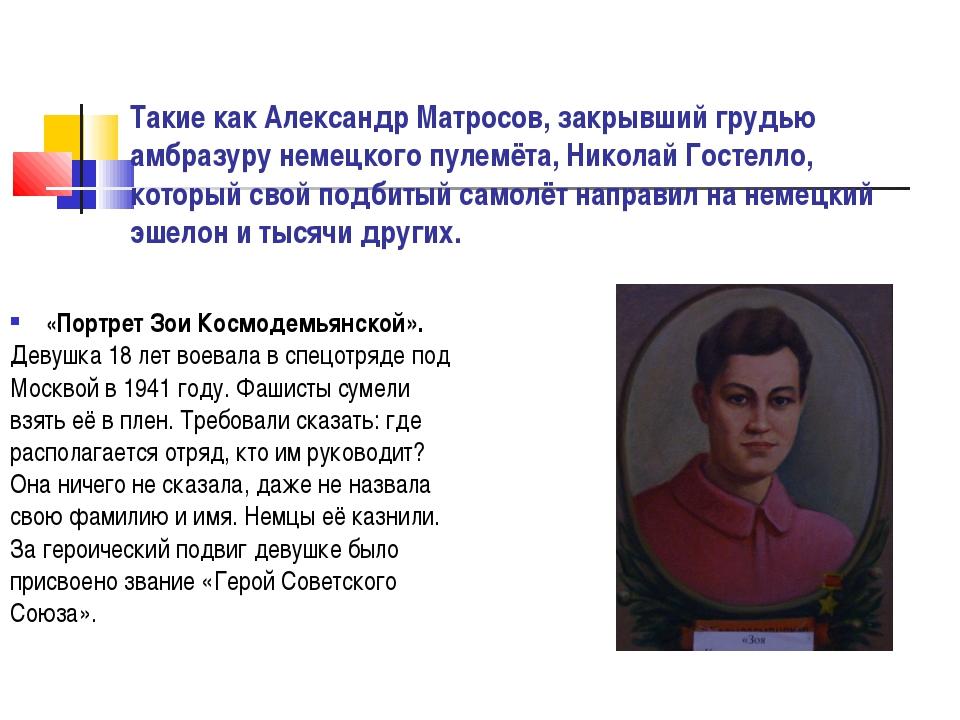 Такие как Александр Матросов, закрывший грудью амбразуру немецкого пулемёта,...