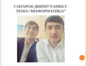 "САПАРОВ ДИНМУХАМБЕТ ТЕМА:""ИНФОРМАТИКА"""