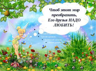 Чтоб этот мир преобразить, Его друзья НАДО ЛЮБИТЬ!