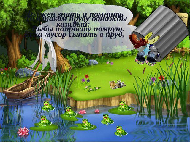 Должен знать и помнить каждый: Если мусор сыпать в пруд, То в таком пруду од...