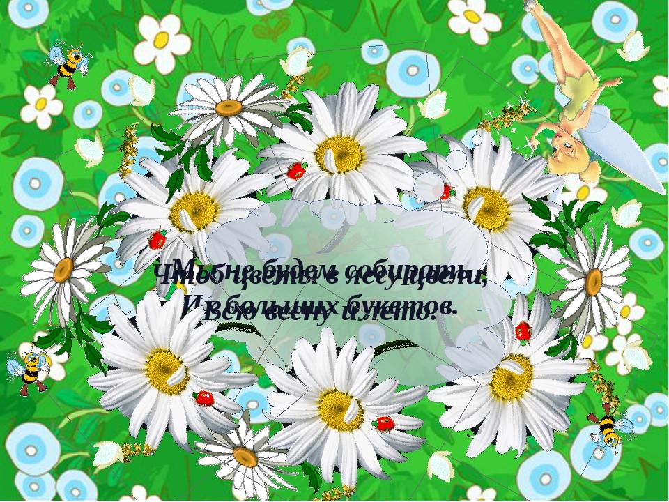 Чтоб цветы в лесу цвели, Всю весну и лето. Мы не будем собирать Их больших б...