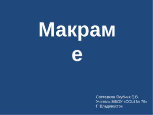 Макраме Составила Якубчик Е.В. Учитель МБОУ «СОШ № 79» Г. Владивосток