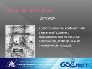 Историческая справка ИСТОРИЯ Горно-химический комбинат - это уникальный компл