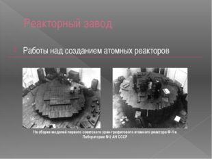 Реакторный завод Работы над созданием атомных реакторов На сборке моделей пер
