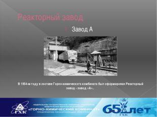 Реакторный завод Завод А В 1954-м году в составе Горно-химического комбината