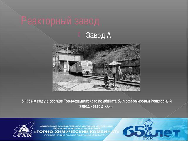 Реакторный завод Завод А В 1954-м году в составе Горно-химического комбината...