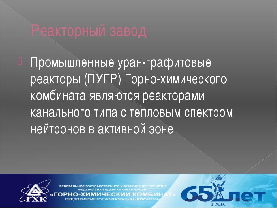 Реакторный завод Промышленные уран-графитовые реакторы (ПУГР) Горно-химическо...
