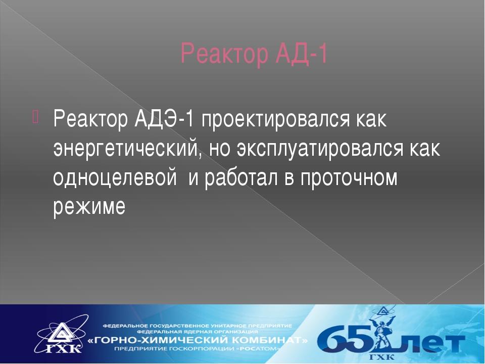 Реактор АД-1 Реактор АДЭ-1 проектировался как энергетический, но эксплуатиров...