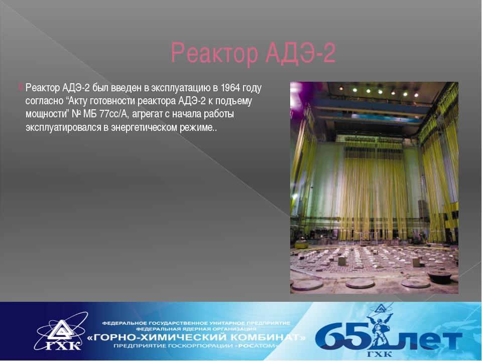 """Реактор АДЭ-2 Реактор АДЭ-2 был введен в эксплуатацию в 1964 году согласно """"А..."""