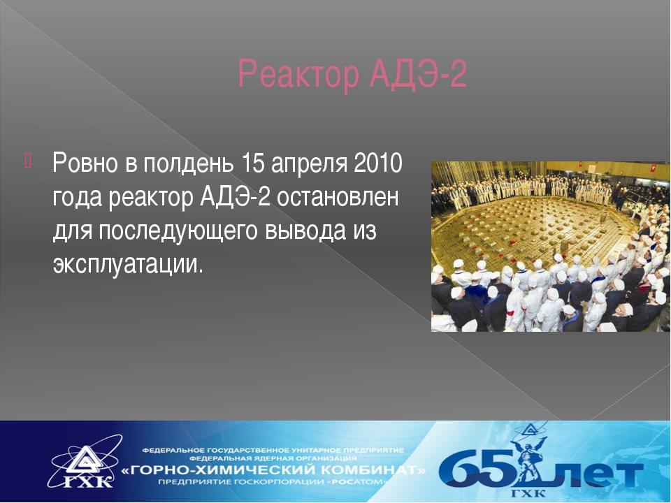 Реактор АДЭ-2 Ровно в полдень 15 апреля 2010 года реактор АДЭ-2 остановлен дл...