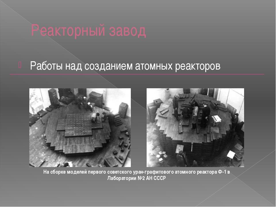 Реакторный завод Работы над созданием атомных реакторов На сборке моделей пер...
