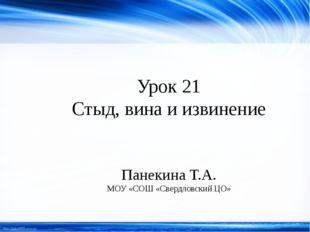 Урок 21 Стыд, вина и извинение Панекина Т.А. МОУ «СОШ «Свердловский ЦО» http: