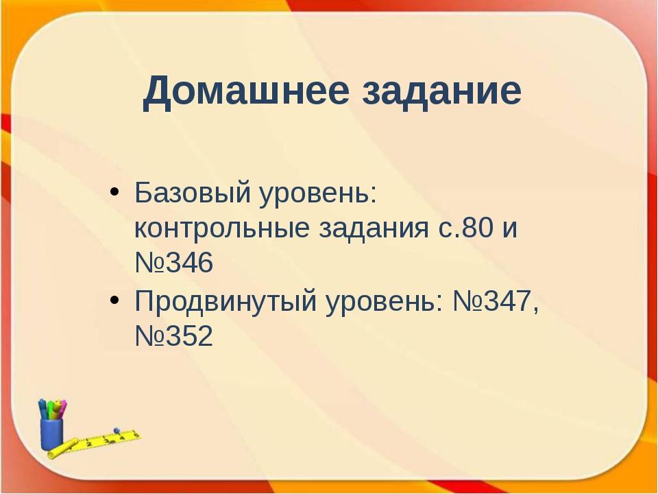 Домашнее задание Базовый уровень: контрольные задания с.80 и №346 Продвинутый...