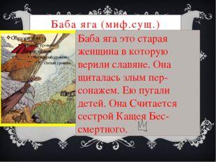 Баба яга (миф.сущ.) Баба яга это старая женщина в которую верили славяне. Она