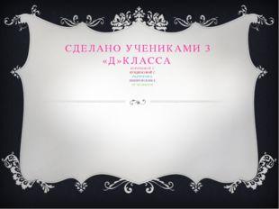 СДЕЛАНО УЧЕНИКАМИ 3 «Д»КЛАССА КОРОТКОВОЙ С. КУНДЮКОВОЙ С. РАДЧУКОМ А. НЕМИРОВ