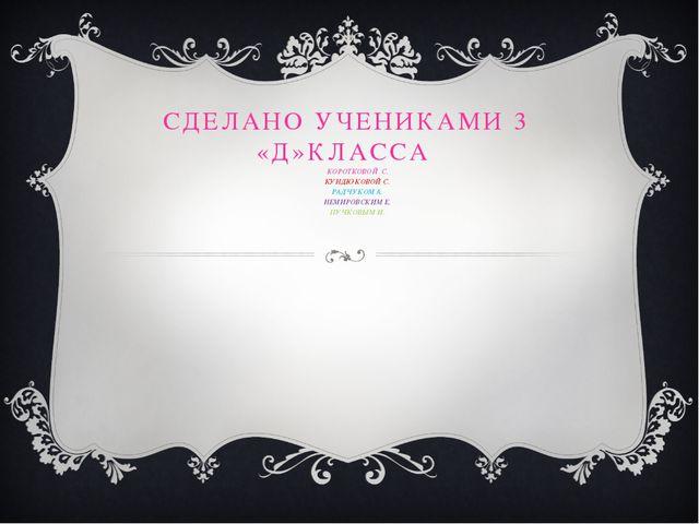 СДЕЛАНО УЧЕНИКАМИ 3 «Д»КЛАССА КОРОТКОВОЙ С. КУНДЮКОВОЙ С. РАДЧУКОМ А. НЕМИРОВ...