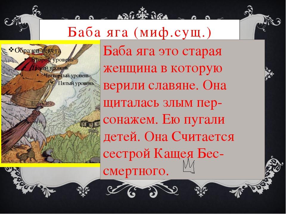 Баба яга (миф.сущ.) Баба яга это старая женщина в которую верили славяне. Она...