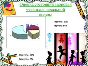 Оценка состояния здоровья учащихся начальной школы I группа- 20% IIгруппа-56%