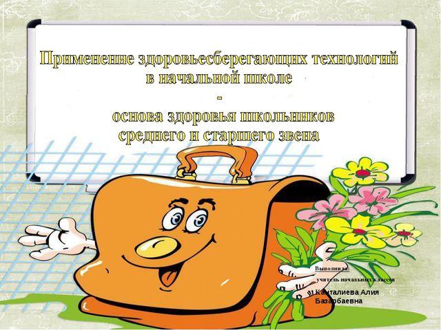 Выполнила: учитель начальных классов Канталиева Алия Базарбаевна