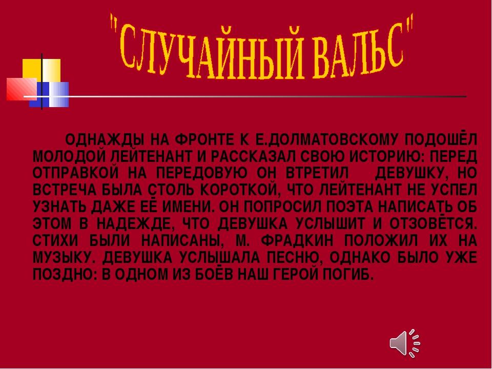 ОДНАЖДЫ НА ФРОНТЕ К Е.ДОЛМАТОВСКОМУ ПОДОШЁЛ МОЛОДОЙ ЛЕЙТЕНАНТ И РАССКАЗАЛ СВ...