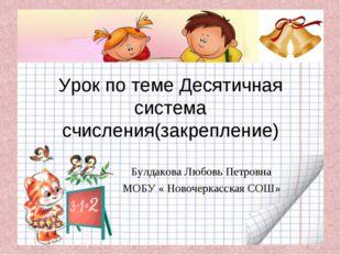 Урок по теме Десятичная система счисления(закрепление) Булдакова Любовь Петро