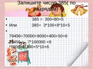 Запишите число 385( по разрядам) 385 = 300+80+5 Или 385= 3*100+8*10+5 79456=7