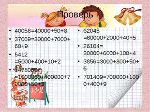 Проверь 40058=40000+50+8 37069=30000+7000+60+9 5412 =5000+400+10+2 1478053 =1