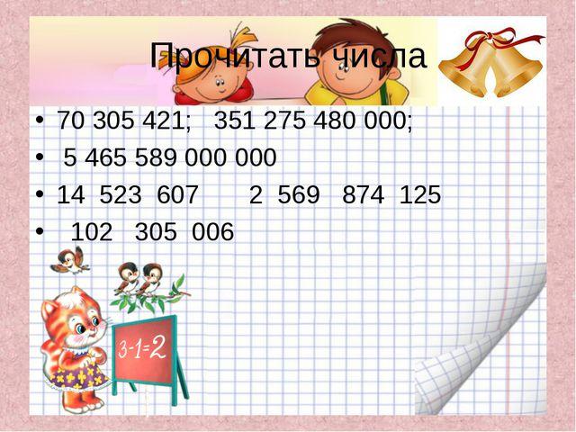Прочитать числа 70 305 421; 351 275 480 000; 5 465 589 000 000 14 523 607 2 5...