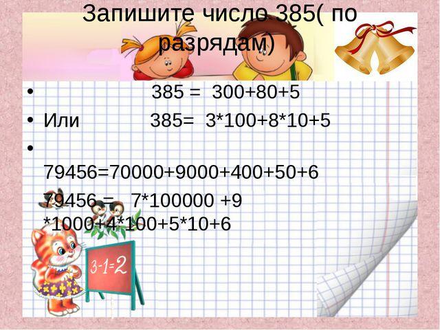 Запишите число 385( по разрядам) 385 = 300+80+5 Или 385= 3*100+8*10+5 79456=7...