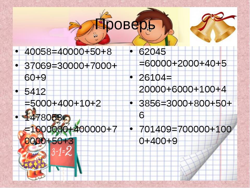 Проверь 40058=40000+50+8 37069=30000+7000+60+9 5412 =5000+400+10+2 1478053 =1...