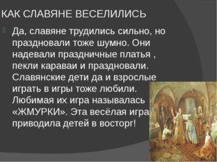 КАК СЛАВЯНЕ ВЕСЕЛИЛИСЬ Да, славяне трудились сильно, но праздновали тоже шумн